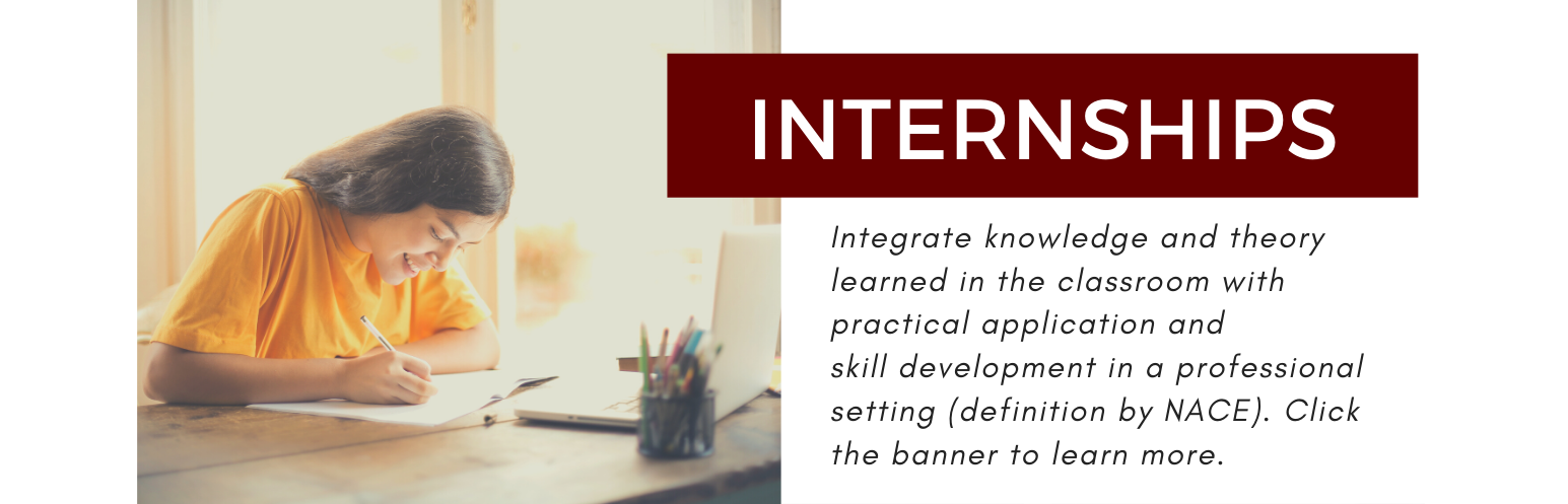 Internships. Integrate knowledge and theory learned in the classroom with practical application and skill development in a professional setting (definition by NACE). Click this banner to learn more.