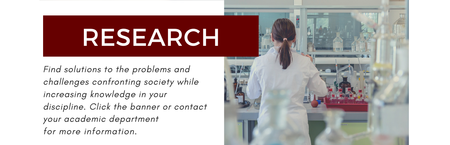 Research. Find solutions to the problems and challenges confronting society while increasing knowledge in your discipline. Click this banner or contact your academic department for more information.
