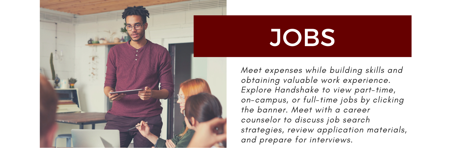 Jobs. Meet expenses while building skills and obtaining valuable work experience. Explore Handshake to view part-time, on-campus, or full-time jobs by clicking the banner. Meet with a career counselor to discuss job search strategies, review application materials, and prepare for interviews.