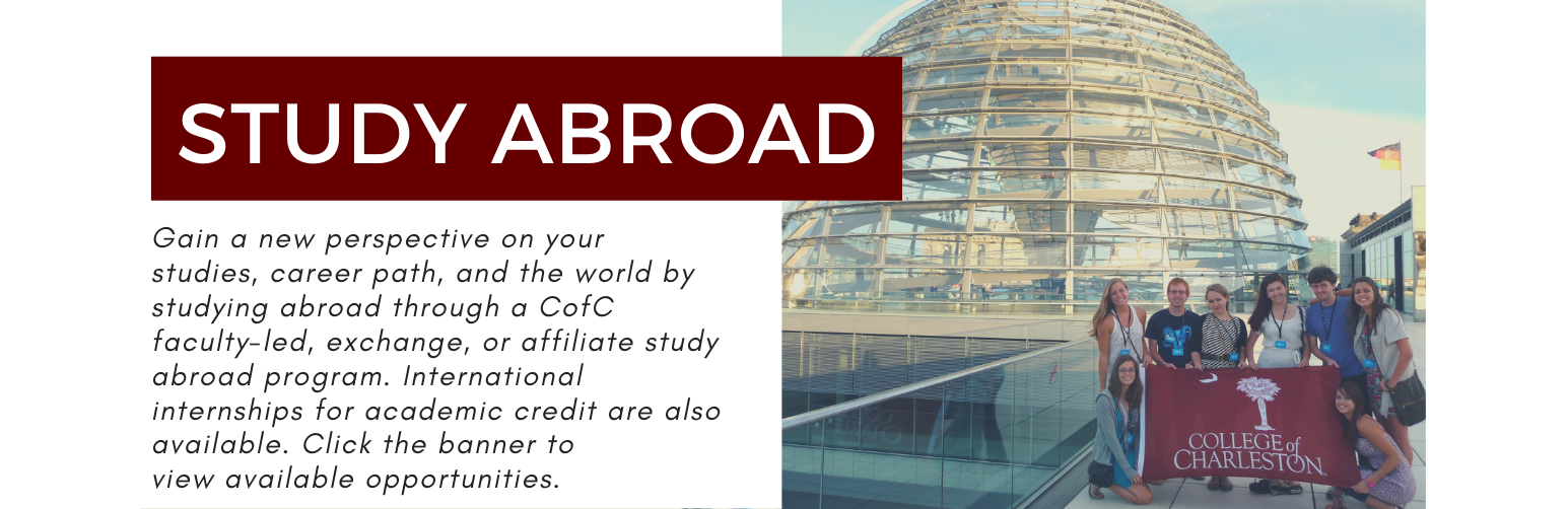 Study Abroad. Gain a new perspective on your studies, career path, and the world by studying abroad through a CofC faculty-led, exchange, or affiiliate study abroad program. International Internships for academic credit are also available. Click this banner to view available opportunities.