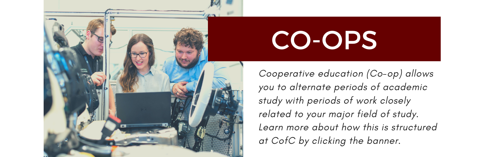 Co-ops. Cooperative education (co-op) allows you to alternate periods of academic study with periods of work closely related to your major field of study. Learn more about how this is structured at CofC by clicking this banner.
