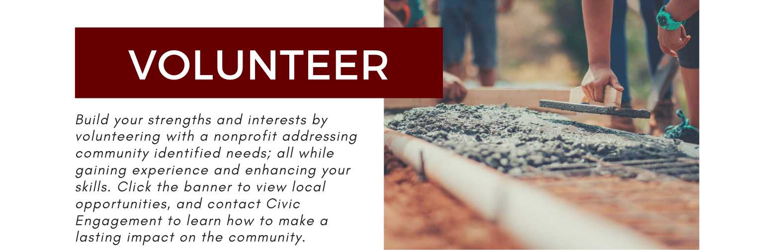 Volunteer. Build you strengths and interests by volunteering with a nonprofit addressing community-identified needs; all while gaining experience and enhancing your skills. Click the banner to view local opportunities, and contact Civic engagement to learn how to make a lasting impact on the community.