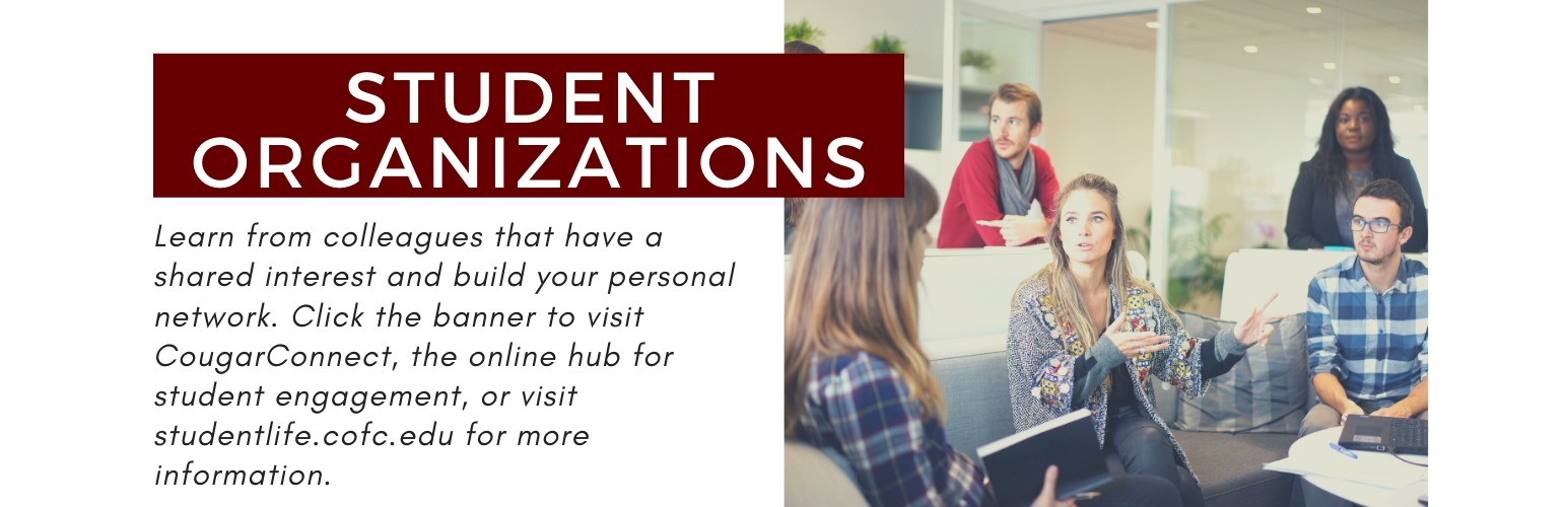 Student Organizations. Learn from colleagues that have a shared interest and build your personal network. Click the banner to visit CougarConnect, the online hub for student engagement, or visit studentlife.cofc.edu for more information.
